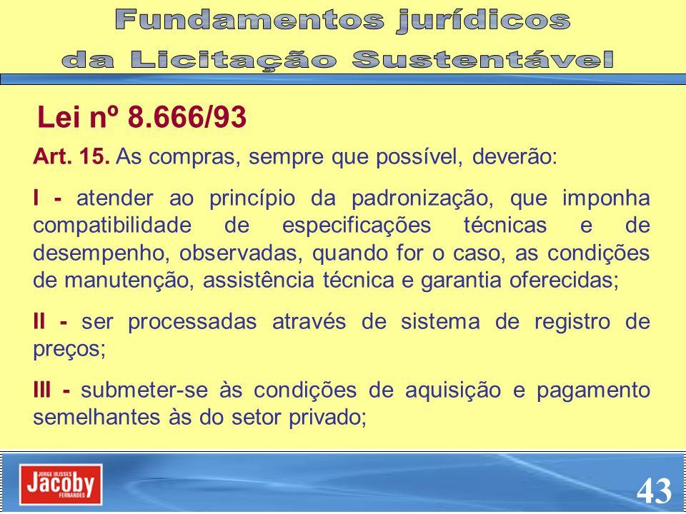 Lei nº 8.666/93 Art. 15. As compras, sempre que possível, deverão: I - atender ao princípio da padronização, que imponha compatibilidade de especifica