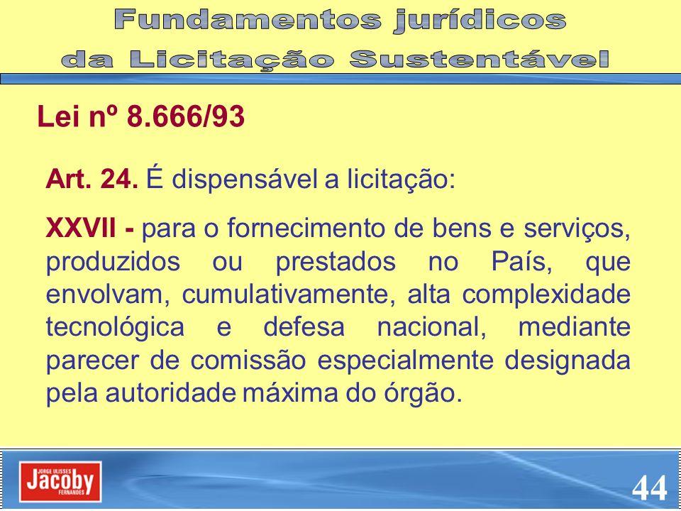Lei nº 8.666/93 Art. 24. É dispensável a licitação: XXVII - para o fornecimento de bens e serviços, produzidos ou prestados no País, que envolvam, cum