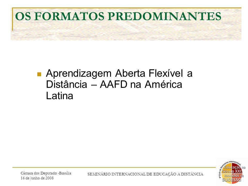 Câmara dos Deputado -Brasília 16 de junho de 2008 SEMINÁRIO INTERNACIONAL DE EDUCAÇÃO A DISTÂNCIA OS FORMATOS PREDOMINANTES Aprendizagem Aberta Flexível a Distância – AAFD na América Latina