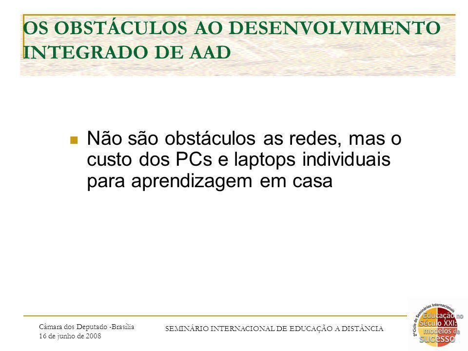 Câmara dos Deputado -Brasília 16 de junho de 2008 SEMINÁRIO INTERNACIONAL DE EDUCAÇÃO A DISTÂNCIA OS OBSTÁCULOS AO DESENVOLVIMENTO INTEGRADO DE AAD Não são obstáculos as redes, mas o custo dos PCs e laptops individuais para aprendizagem em casa