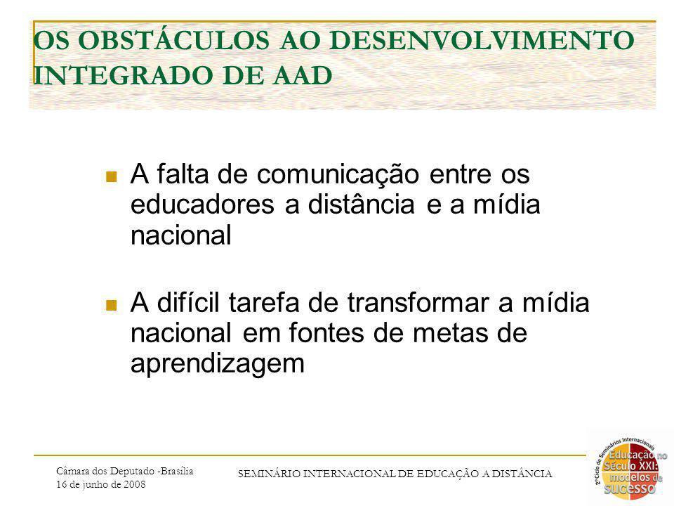Câmara dos Deputado -Brasília 16 de junho de 2008 SEMINÁRIO INTERNACIONAL DE EDUCAÇÃO A DISTÂNCIA OS OBSTÁCULOS AO DESENVOLVIMENTO INTEGRADO DE AAD A falta de comunicação entre os educadores a distância e a mídia nacional A difícil tarefa de transformar a mídia nacional em fontes de metas de aprendizagem