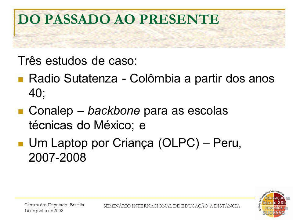 Câmara dos Deputado -Brasília 16 de junho de 2008 SEMINÁRIO INTERNACIONAL DE EDUCAÇÃO A DISTÂNCIA DO PASSADO AO PRESENTE Três estudos de caso: Radio Sutatenza - Colômbia a partir dos anos 40; Conalep – backbone para as escolas técnicas do México; e Um Laptop por Criança (OLPC) – Peru, 2007-2008