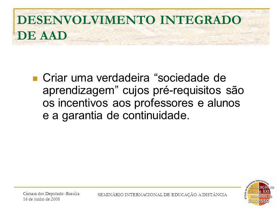 Câmara dos Deputado -Brasília 16 de junho de 2008 SEMINÁRIO INTERNACIONAL DE EDUCAÇÃO A DISTÂNCIA DESENVOLVIMENTO INTEGRADO DE AAD Criar uma verdadeira sociedade de aprendizagem cujos pré-requisitos são os incentivos aos professores e alunos e a garantia de continuidade.