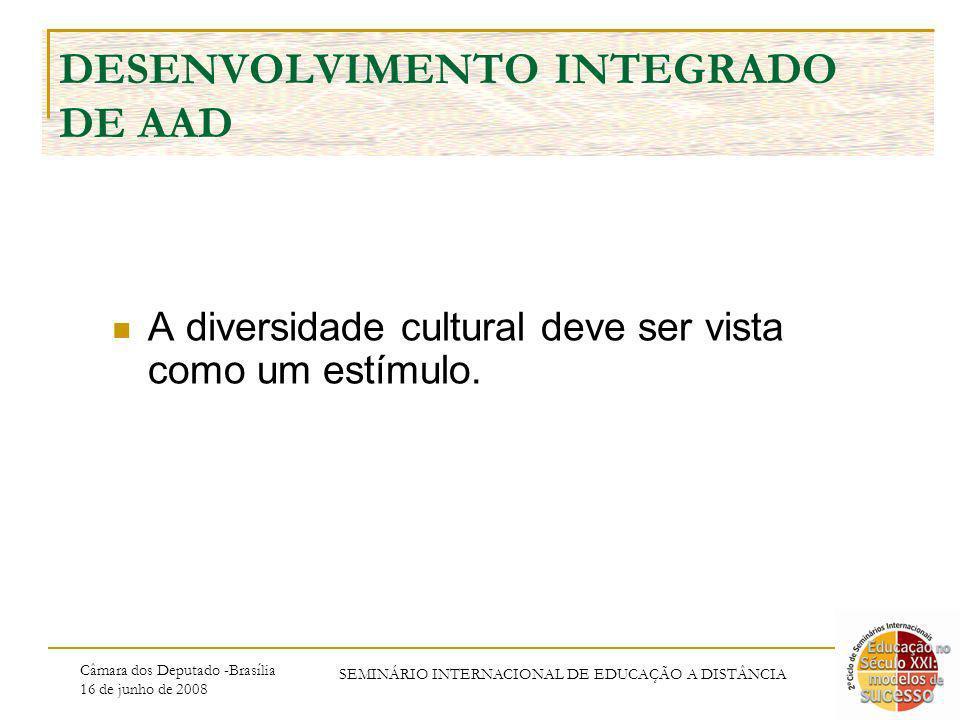 Câmara dos Deputado -Brasília 16 de junho de 2008 SEMINÁRIO INTERNACIONAL DE EDUCAÇÃO A DISTÂNCIA DESENVOLVIMENTO INTEGRADO DE AAD A diversidade cultural deve ser vista como um estímulo.