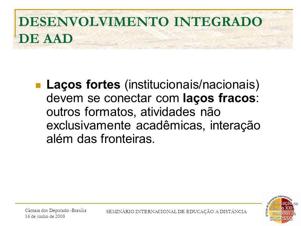 Câmara dos Deputado -Brasília 16 de junho de 2008 SEMINÁRIO INTERNACIONAL DE EDUCAÇÃO A DISTÂNCIA DESENVOLVIMENTO INTEGRADO DE AAD Laços fortes (institucionais/nacionais) devem se conectar com laços fracos: outros formatos, atividades não exclusivamente acadêmicas, interação além das fronteiras.