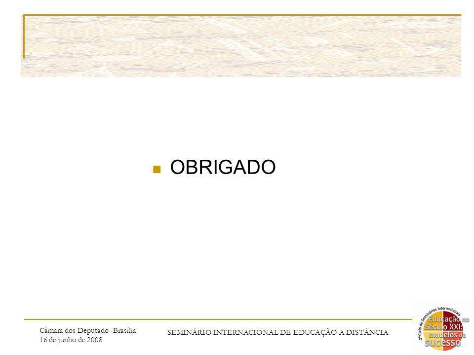 Câmara dos Deputado -Brasília 16 de junho de 2008 SEMINÁRIO INTERNACIONAL DE EDUCAÇÃO A DISTÂNCIA OBRIGADO