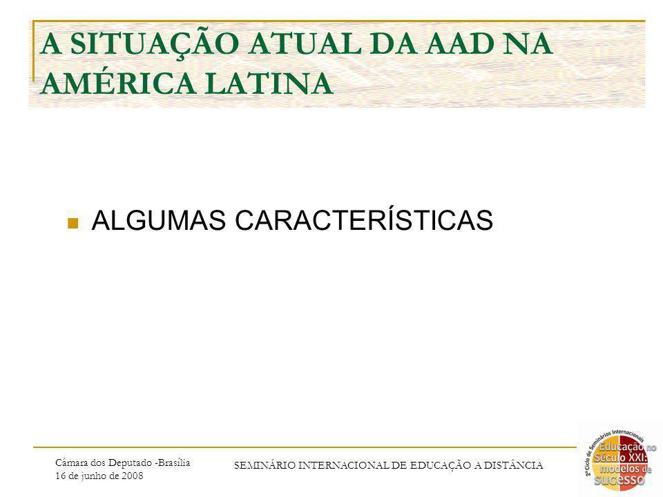 Câmara dos Deputado -Brasília 16 de junho de 2008 SEMINÁRIO INTERNACIONAL DE EDUCAÇÃO A DISTÂNCIA A SITUAÇÃO ATUAL DA AAD NA AMÉRICA LATINA ALGUMAS CARACTERÍSTICAS