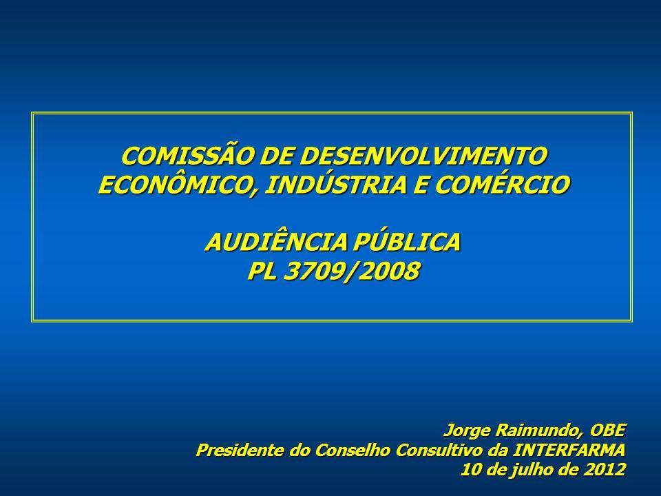 COMISSÃO DE DESENVOLVIMENTO ECONÔMICO, INDÚSTRIA E COMÉRCIO AUDIÊNCIA PÚBLICA PL 3709/2008 Jorge Raimundo, OBE Presidente do Conselho Consultivo da INTERFARMA 10 de julho de 2012