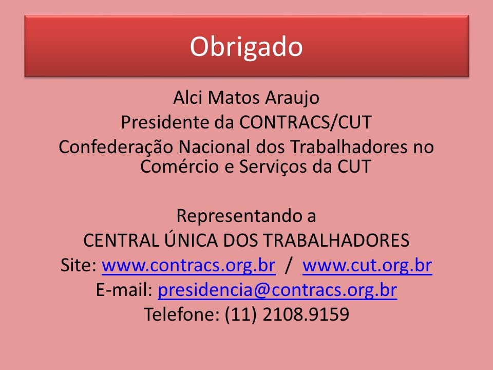 Obrigado Alci Matos Araujo Presidente da CONTRACS/CUT Confederação Nacional dos Trabalhadores no Comércio e Serviços da CUT Representando a CENTRAL ÚN