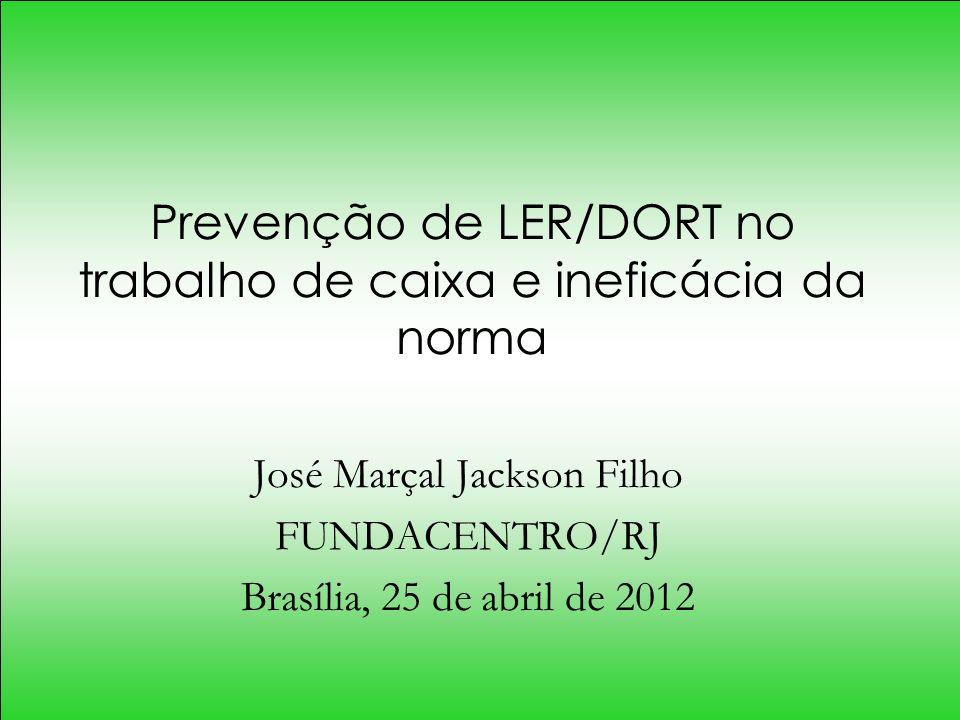Prevenção de LER/DORT no trabalho de caixa e ineficácia da norma José Marçal Jackson Filho FUNDACENTRO/RJ Brasília, 25 de abril de 2012