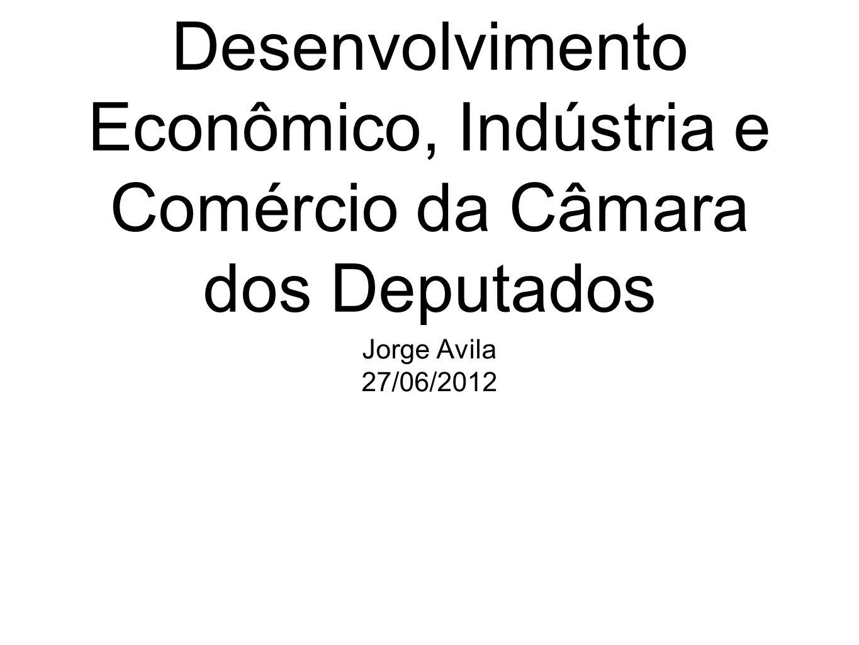 Apresentação à Comissão de Desenvolvimento Econômico, Indústria e Comércio da Câmara dos Deputados Jorge Avila 27/06/2012