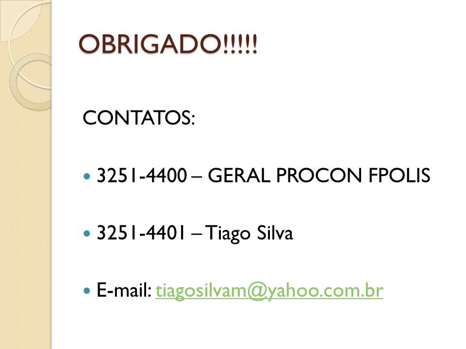 OBRIGADO!!!!! CONTATOS: 3251-4400 – GERAL PROCON FPOLIS 3251-4401 – Tiago Silva E-mail: tiagosilvam@yahoo.com.brtiagosilvam@yahoo.com.br