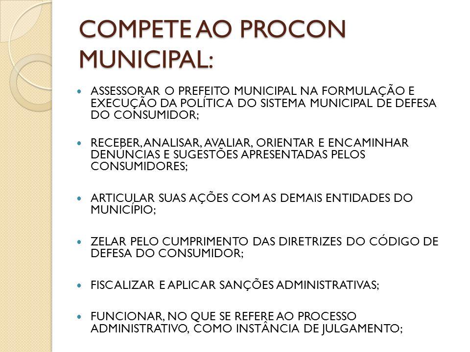 COMPETE AO PROCON MUNICIPAL: ASSESSORAR O PREFEITO MUNICIPAL NA FORMULAÇÃO E EXECUÇÃO DA POLÍTICA DO SISTEMA MUNICIPAL DE DEFESA DO CONSUMIDOR; RECEBE