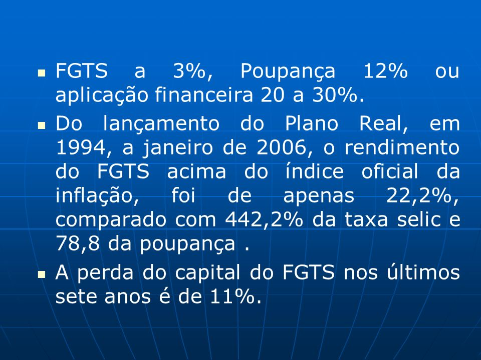 FGTS a 3%, Poupança 12% ou aplicação financeira 20 a 30%. Do lançamento do Plano Real, em 1994, a janeiro de 2006, o rendimento do FGTS acima do índic