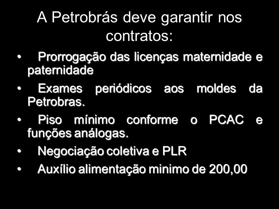 A Petrobrás deve garantir nos contratos: Prorrogação das licenças maternidade e paternidade Prorrogação das licenças maternidade e paternidade Exames