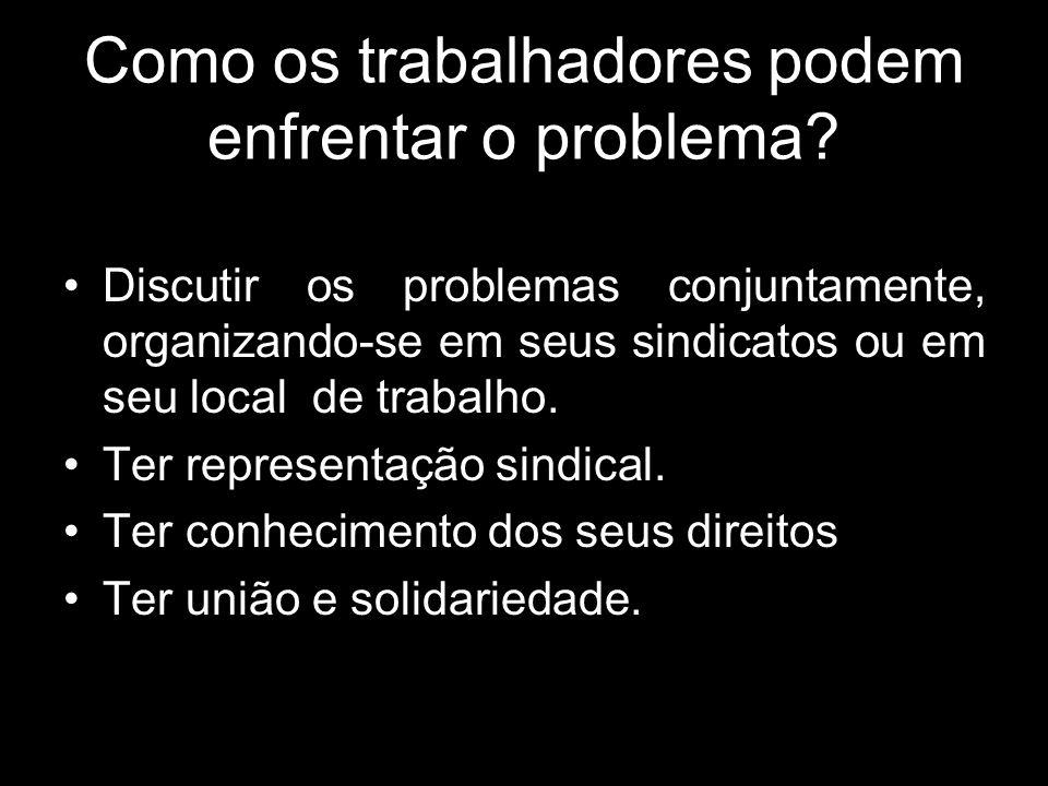 Como os trabalhadores podem enfrentar o problema? Discutir os problemas conjuntamente, organizando-se em seus sindicatos ou em seu local de trabalho.