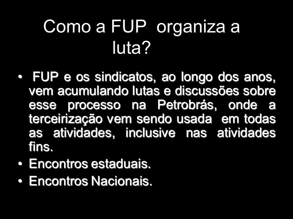 Como a FUP organiza a luta? FUP e os sindicatos, ao longo dos anos, vem acumulando lutas e discussões sobre esse processo na Petrobrás, onde a terceir