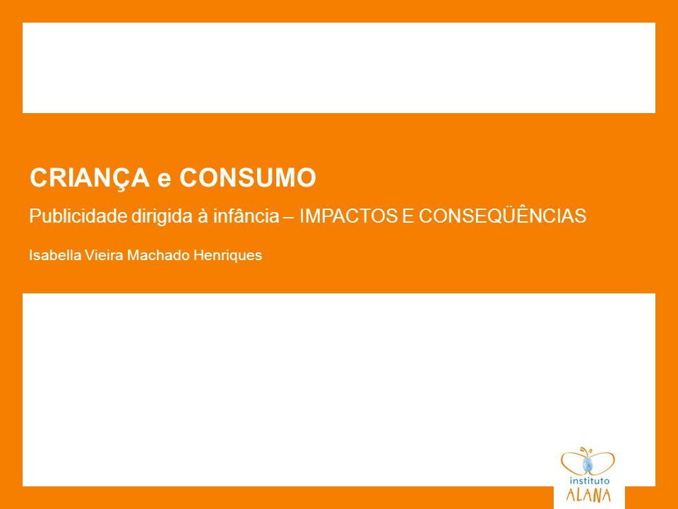 CRIANÇA e CONSUMO Publicidade dirigida à infância – IMPACTOS E CONSEQÜÊNCIAS Isabella Vieira Machado Henriques