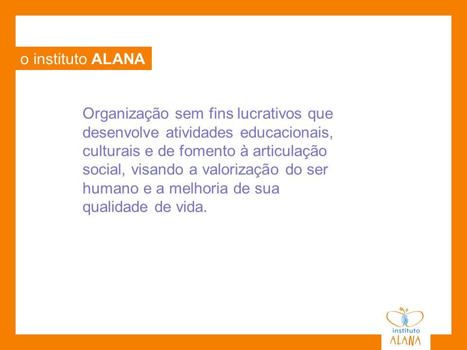 o instituto ALANA Organização sem fins lucrativos que desenvolve atividades educacionais, culturais e de fomento à articulação social, visando a valor