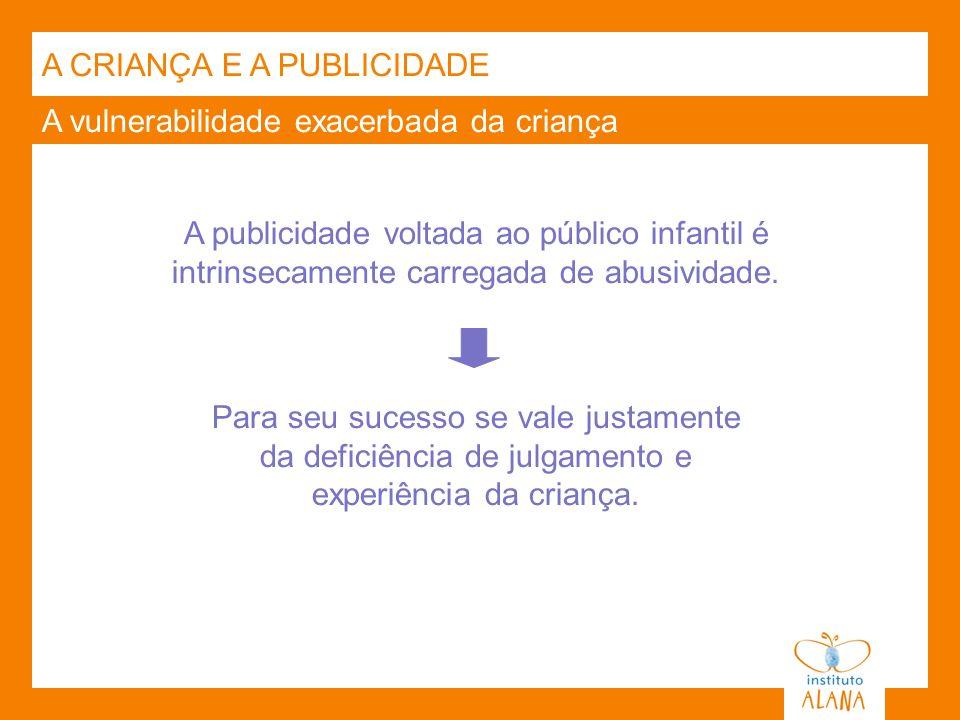 A vulnerabilidade exacerbada da criança A publicidade voltada ao público infantil é intrinsecamente carregada de abusividade. A CRIANÇA E A PUBLICIDAD