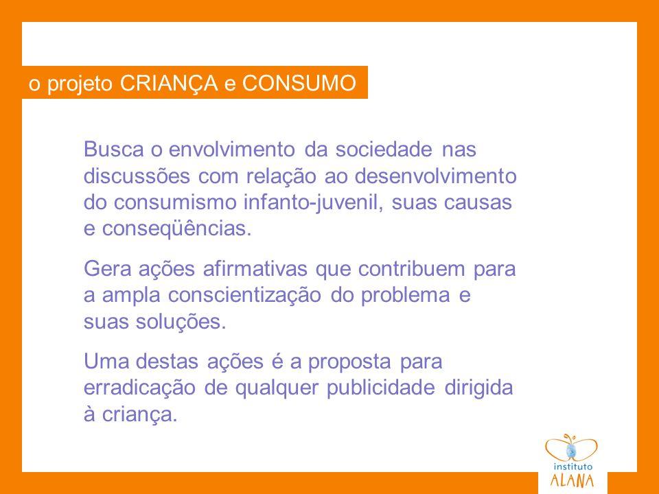 o projeto CRIANÇA e CONSUMO Busca o envolvimento da sociedade nas discussões com relação ao desenvolvimento do consumismo infanto-juvenil, suas causas