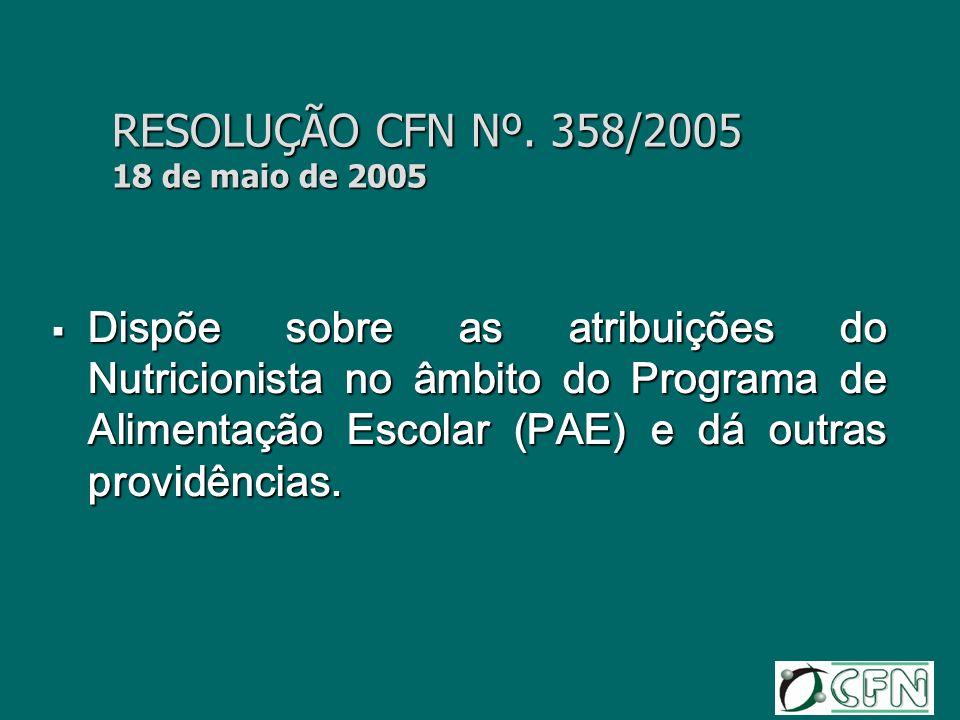 RESOLUÇÃO CFN Nº. 358/2005 18 de maio de 2005 Dispõe sobre as atribuições do Nutricionista no âmbito do Programa de Alimentação Escolar (PAE) e dá out