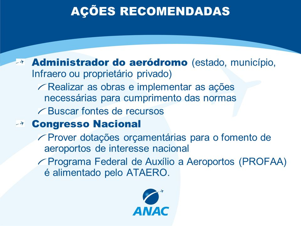 AÇÕES RECOMENDADAS Administrador do aeródromo (estado, município, Infraero ou proprietário privado) Realizar as obras e implementar as ações necessári