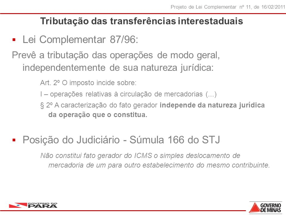 28 Projeto de Lei Complementar nº 11, de 16/02/2011 Tributação das transferências interestaduais Lei Complementar 87/96: Prevê a tributação das operações de modo geral, independentemente de sua natureza jurídica: Art.