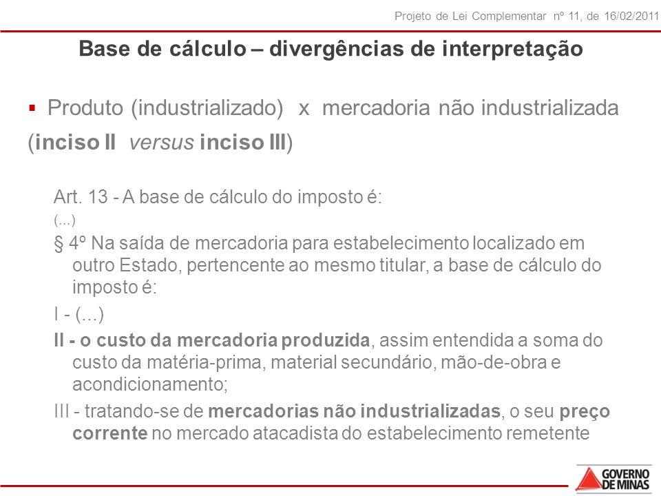 30 Projeto de Lei Complementar nº 11, de 16/02/2011 Base de cálculo – divergências de interpretação Produto (industrializado) x mercadoria não industrializada (inciso II versus inciso III) Art.