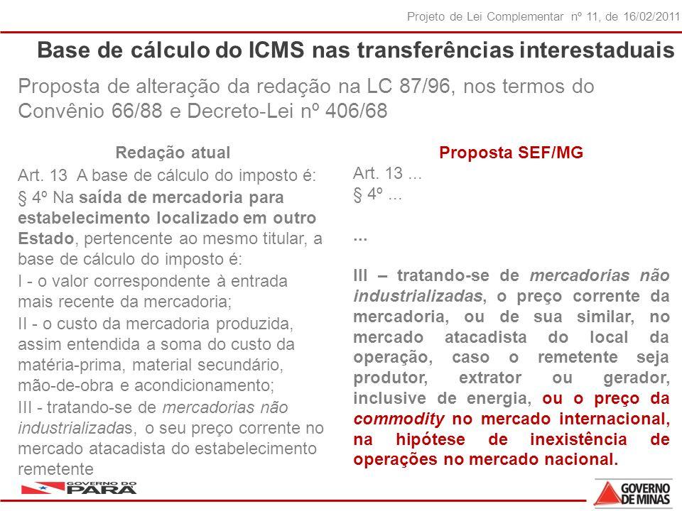 33 Projeto de Lei Complementar nº 11, de 16/02/2011 Base de cálculo do ICMS nas transferências interestaduais Proposta de alteração da redação na LC 87/96, nos termos do Convênio 66/88 e Decreto-Lei nº 406/68 Proposta SEF/MG Art.