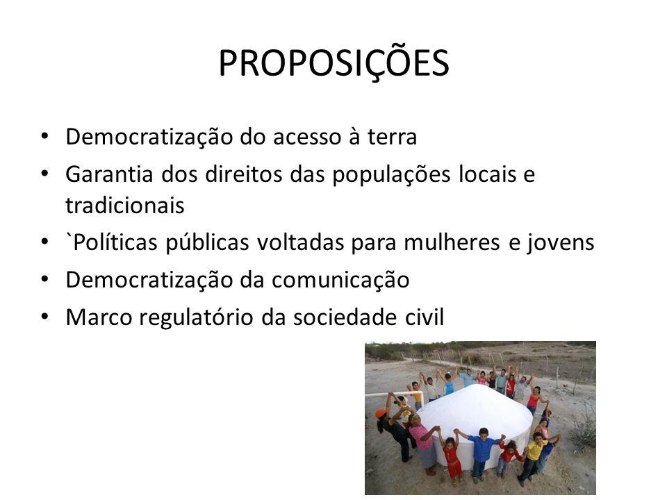 PROPOSIÇÕES Democratização do acesso à terra Garantia dos direitos das populações locais e tradicionais `Políticas públicas voltadas para mulheres e jovens Democratização da comunicação Marco regulatório da sociedade civil