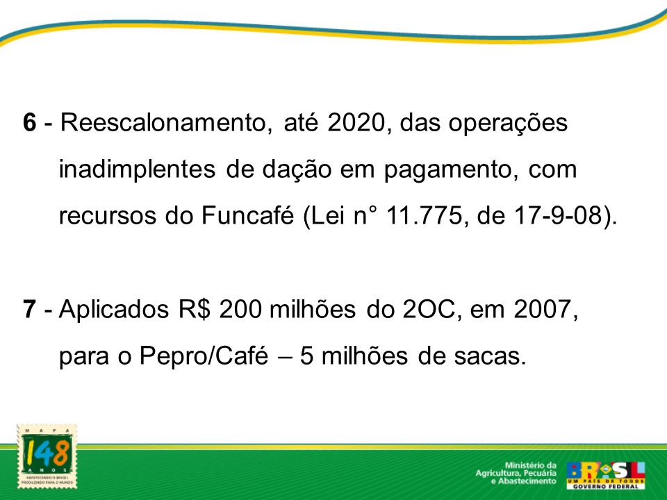 6 - Reescalonamento, até 2020, das operações inadimplentes de dação em pagamento, com recursos do Funcafé (Lei n° 11.775, de 17-9-08). 7 - Aplicados R