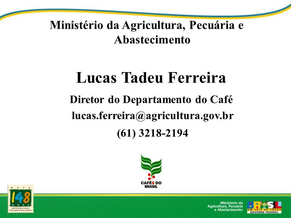 Ministério da Agricultura, Pecuária e Abastecimento Lucas Tadeu Ferreira Diretor do Departamento do Café lucas.ferreira@agricultura.gov.br (61) 3218-2