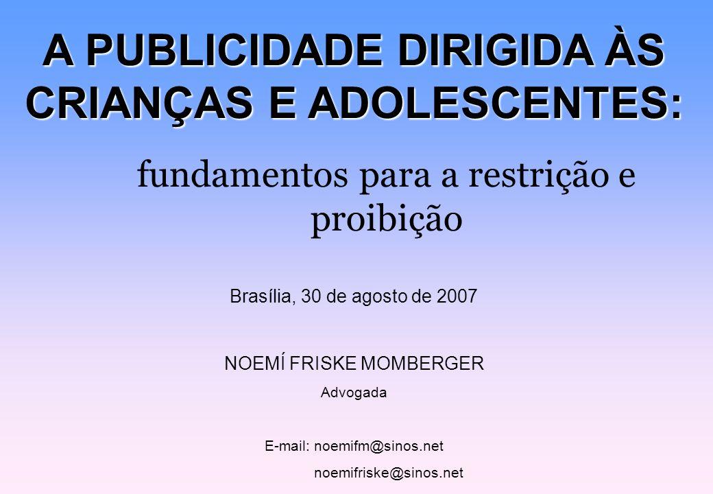 A PUBLICIDADE DIRIGIDA ÀS CRIANÇAS E ADOLESCENTES: fundamentos para a restrição e proibição Brasília, 30 de agosto de 2007 NOEMÍ FRISKE MOMBERGER Advo