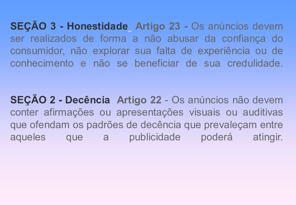 SEÇÃO 3 - Honestidade Artigo 23 - Os anúncios devem ser realizados de forma a não abusar da confiança do consumidor, não explorar sua falta de experiê