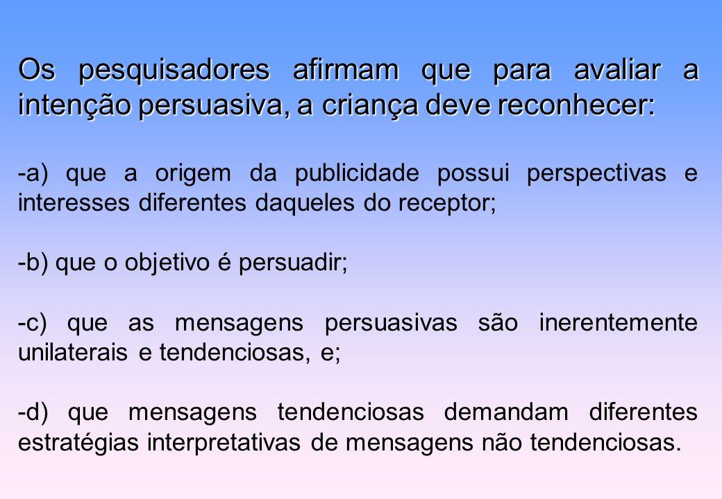 Os pesquisadores afirmam que para avaliar a intenção persuasiva, a criança deve reconhecer: -a) que a origem da publicidade possui perspectivas e inte