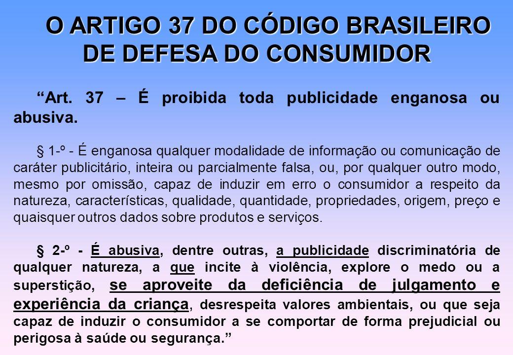 O ARTIGO 37 DO CÓDIGO BRASILEIRO DE DEFESA DO CONSUMIDOR Art. 37 – É proibida toda publicidade enganosa ou abusiva. § 1-º - É enganosa qualquer modali