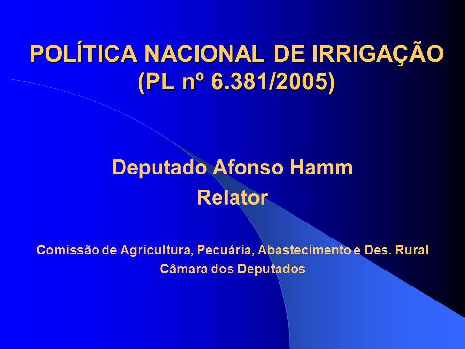 POLÍTICA NACIONAL DE IRRIGAÇÃO (PL nº 6.381/2005) Deputado Afonso Hamm Relator Comissão de Agricultura, Pecuária, Abastecimento e Des. Rural Câmara do