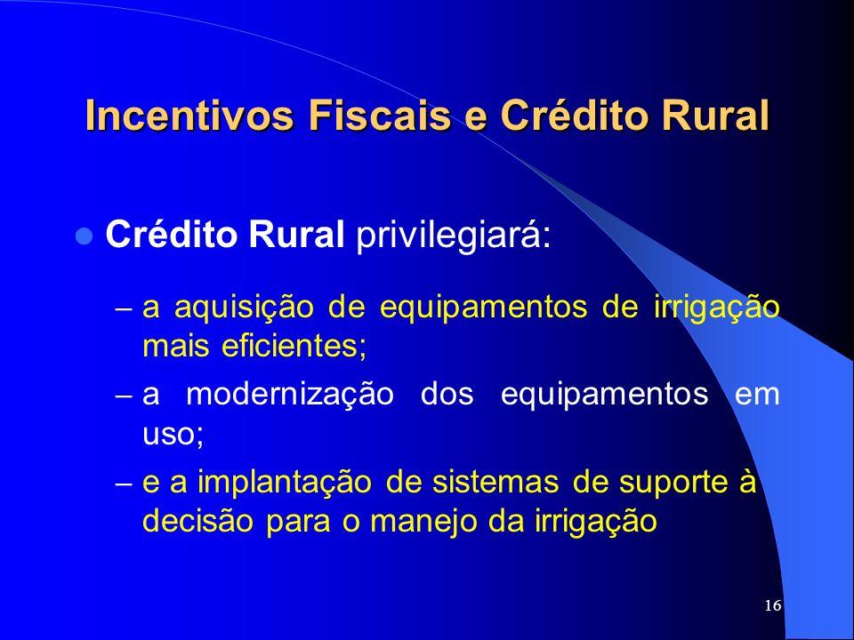 16 Incentivos Fiscais e Crédito Rural Crédito Rural privilegiará: – a aquisição de equipamentos de irrigação mais eficientes; – a modernização dos equ