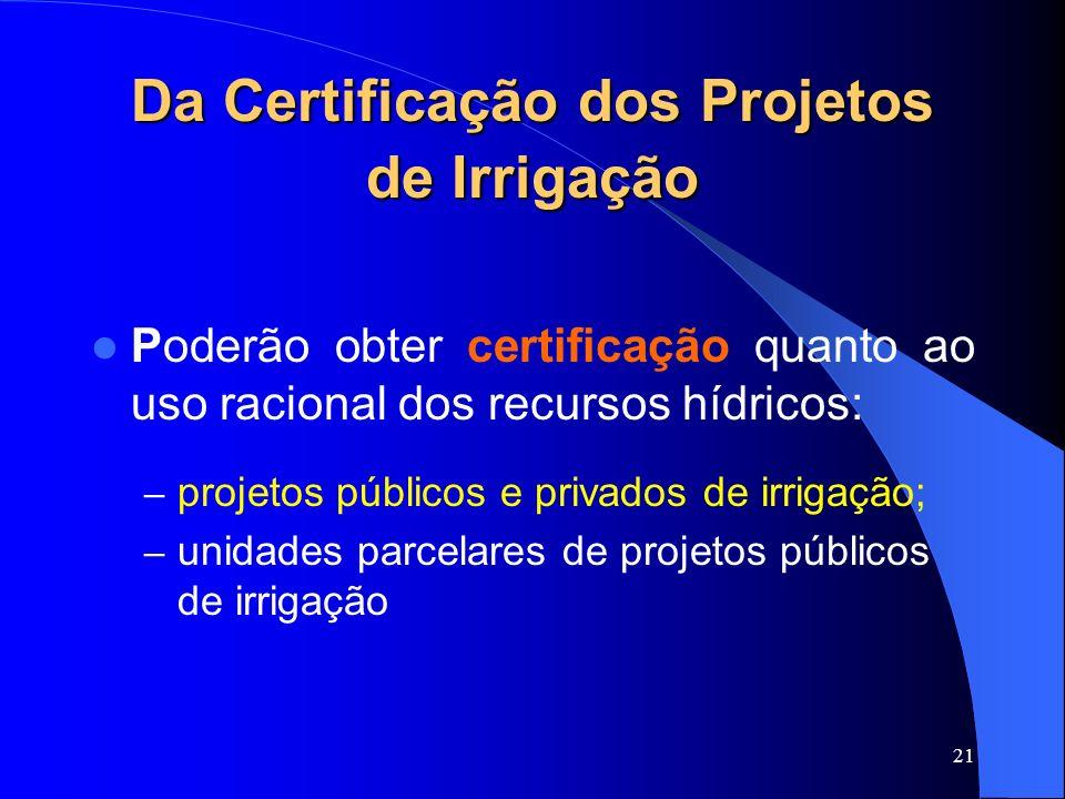 21 Da Certificação dos Projetos de Irrigação Poderão obter certificação quanto ao uso racional dos recursos hídricos: – projetos públicos e privados d