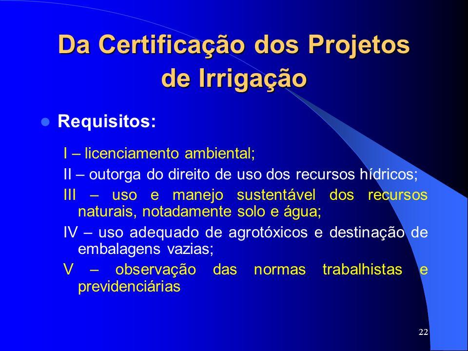 22 Da Certificação dos Projetos de Irrigação Requisitos: I – licenciamento ambiental; II – outorga do direito de uso dos recursos hídricos; III – uso