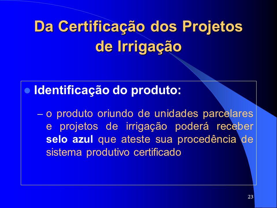 23 Da Certificação dos Projetos de Irrigação Identificação do produto: – o produto oriundo de unidades parcelares e projetos de irrigação poderá receb
