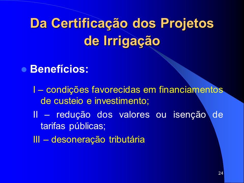 24 Da Certificação dos Projetos de Irrigação Benefícios: I – condições favorecidas em financiamentos de custeio e investimento; II – redução dos valor