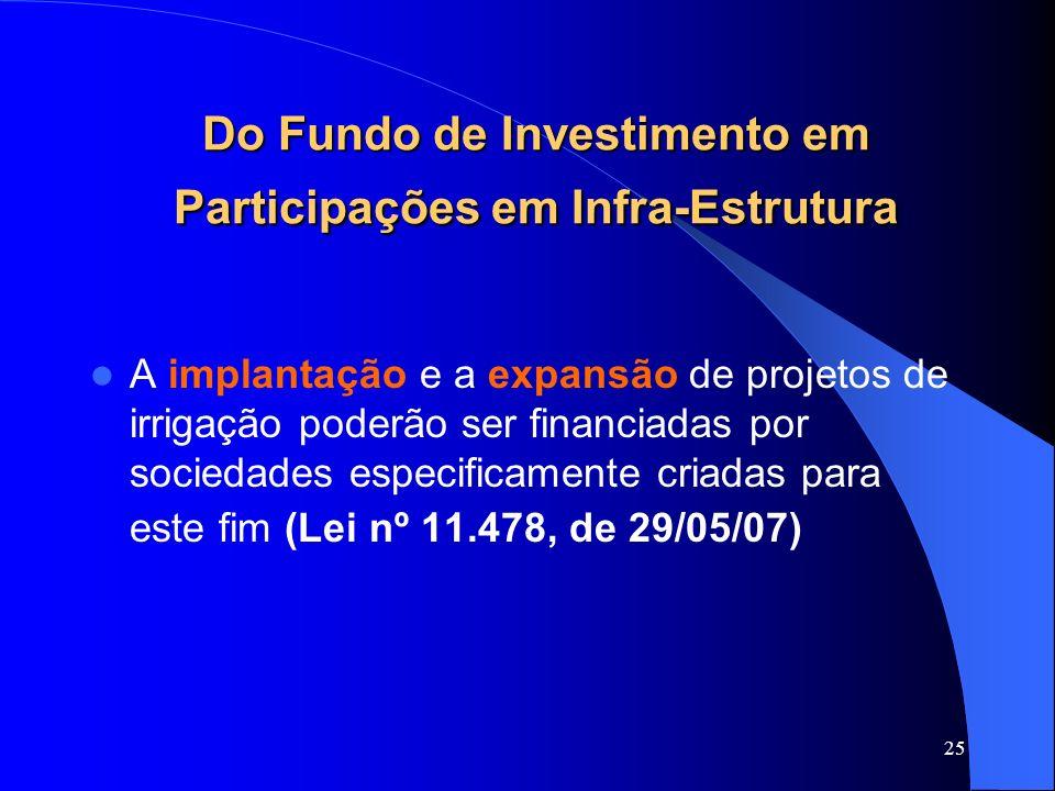 25 Do Fundo de Investimento em Participações em Infra-Estrutura A implantação e a expansão de projetos de irrigação poderão ser financiadas por socied
