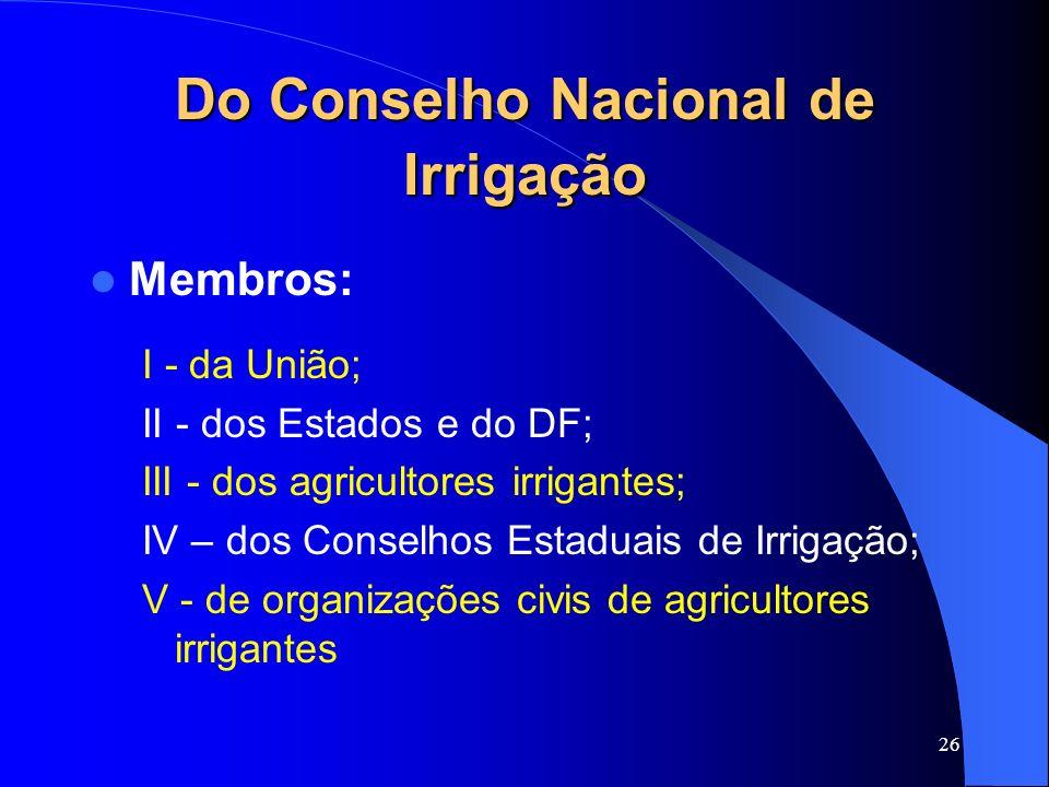 26 Do Conselho Nacional de Irrigação Membros: I - da União; II - dos Estados e do DF; III - dos agricultores irrigantes; IV – dos Conselhos Estaduais