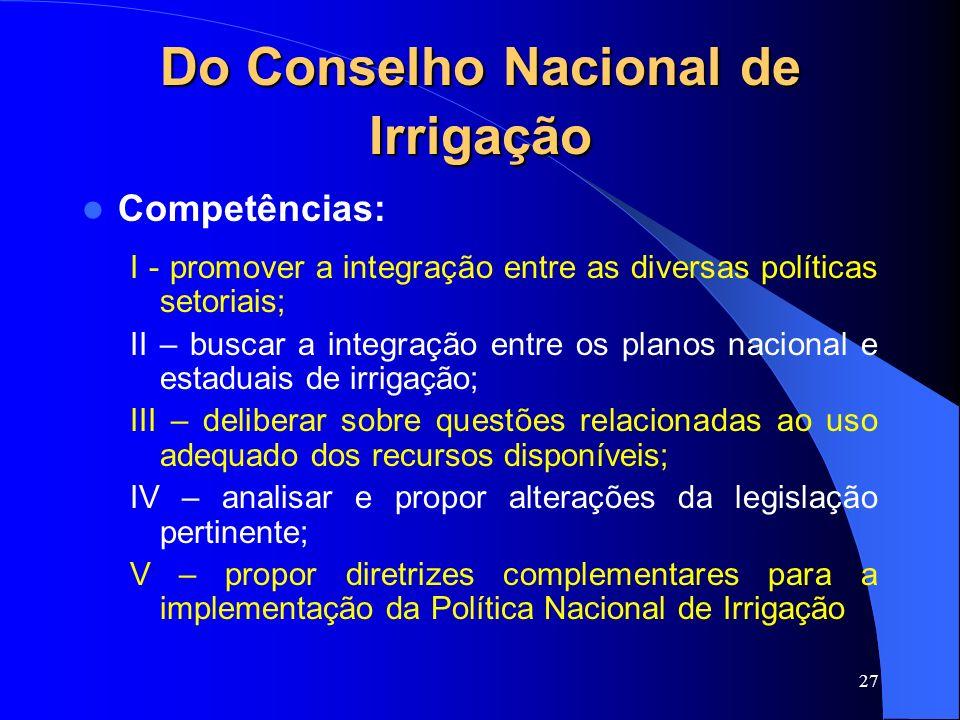 27 Do Conselho Nacional de Irrigação Competências: I - promover a integração entre as diversas políticas setoriais; II – buscar a integração entre os