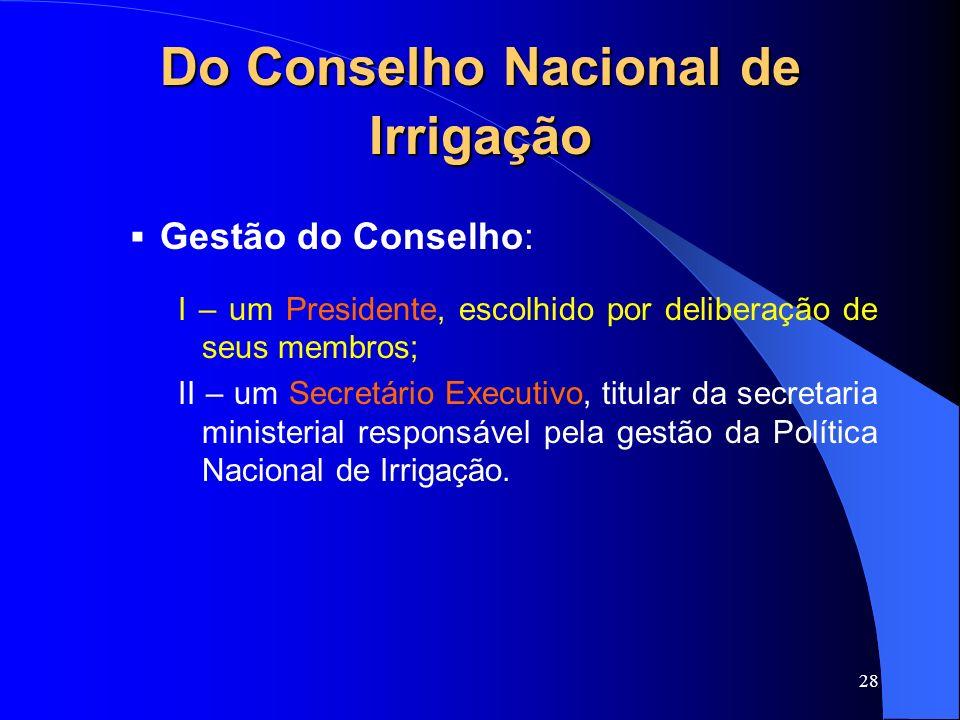 28 Do Conselho Nacional de Irrigação Gestão do Conselho: I – um Presidente, escolhido por deliberação de seus membros; II – um Secretário Executivo, t