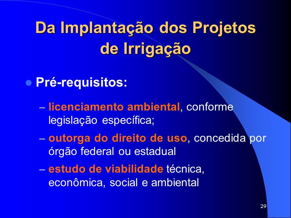 29 Da Implantação dos Projetos de Irrigação Pré-requisitos: – licenciamento ambiental, conforme legislação específica; – outorga do direito de uso, co