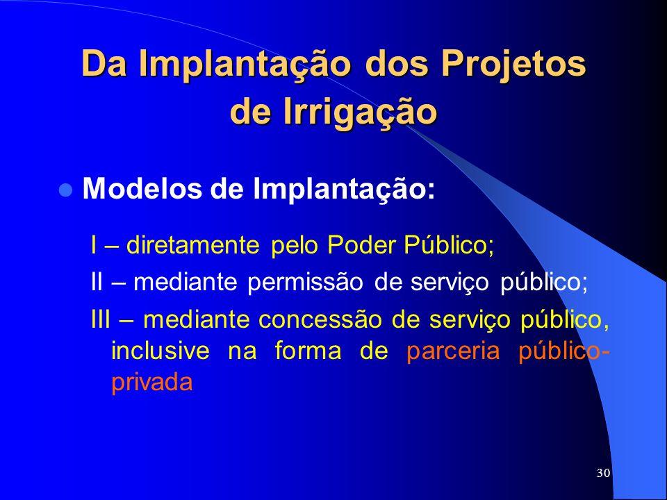 30 Da Implantação dos Projetos de Irrigação Modelos de Implantação: I – diretamente pelo Poder Público; II – mediante permissão de serviço público; II