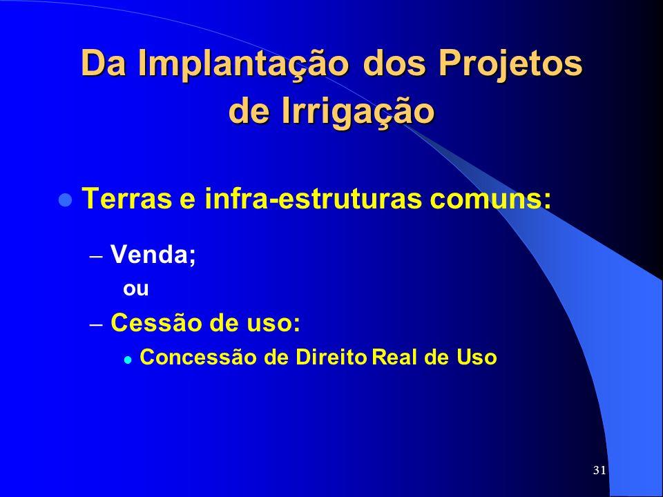 31 Da Implantação dos Projetos de Irrigação Terras e infra-estruturas comuns: – Venda; ou – Cessão de uso: Concessão de Direito Real de Uso